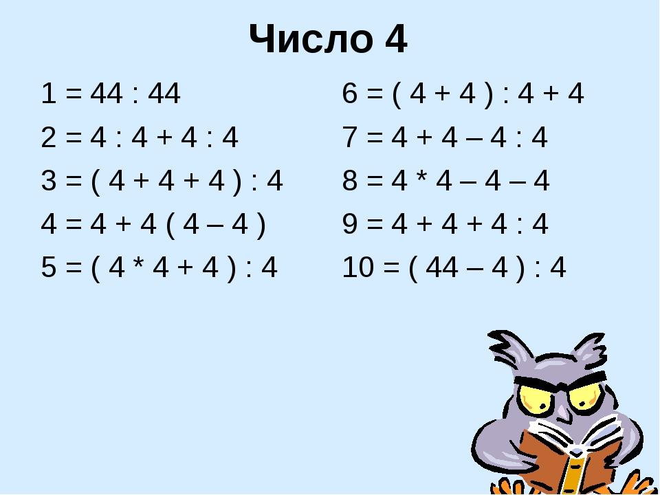 Число 4 1 = 44 : 44 2 = 4 : 4 + 4 : 4 3 = ( 4 + 4 + 4 ) : 4 4 = 4 + 4 ( 4 – 4...