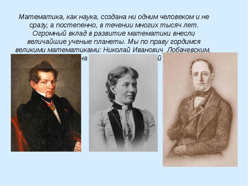 Математика, как наука, создана ни одним человеком и не сразу, а постепенно, в...
