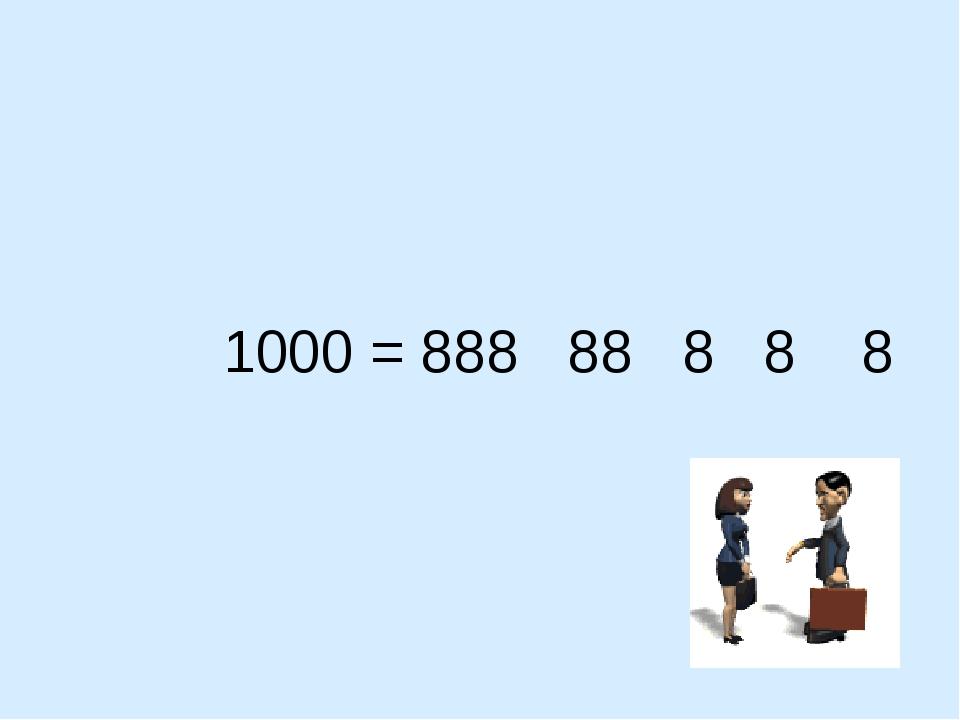 1000 = 888 88 8 8 8