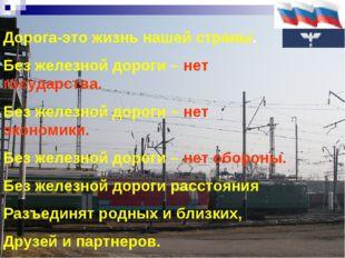 Дорога-это жизнь нашей страны. Без железной дороги – нет государства. Без же