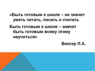 «Быть готовым к школе – не значит уметь читать, писать и считать Быть готовы