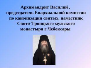 Архимандрит Василий , председатель Епархиальной комиссии по канонизации святы