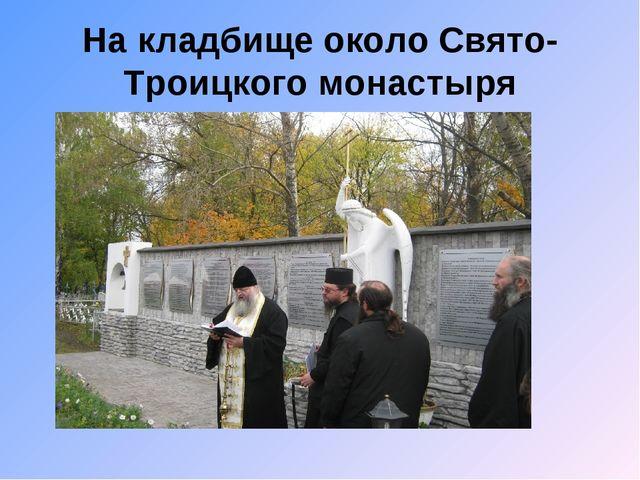 На кладбище около Свято-Троицкого монастыря