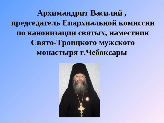 Архимандрит Василий , председатель Епархиальной комиссии по канонизации святы...