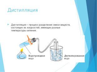 Дистилляция Дистилляция – процесс разделения смеси веществ, состоящих из жидк