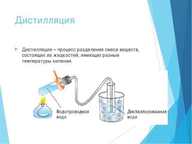 Дистилляция Дистилляция – процесс разделения смеси веществ, состоящих из жидк...