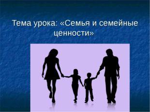 Тема урока: «Семья и семейные ценности»