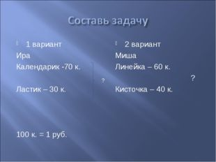 1 вариант Ира Календарик -70 к. Ластик – 30 к. 100 к. = 1 руб. 2 вариант Миша