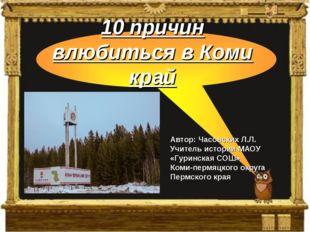 10 причин влюбиться в Коми край Автор: Часовских Л.Л. Учитель истории МАОУ «Г