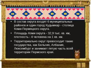 В состав округа входят 6 муниципальных районов и один город Кудымкар - столиц