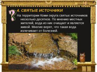 4.СВЯТЫЕ ИСТОЧНИКИ На территории Коми округа святых источников несколько дес