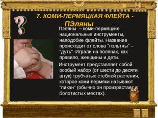 Пэляны – коми-пермяцкие национальные инструменты, наподобие флейты. Название