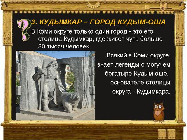 3.КУДЫМКАР – ГОРОД КУДЫМ-ОША В Коми округе только один город - это его столи...