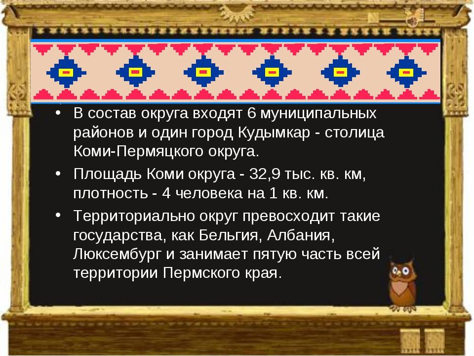 В состав округа входят 6 муниципальных районов и один город Кудымкар - столиц...