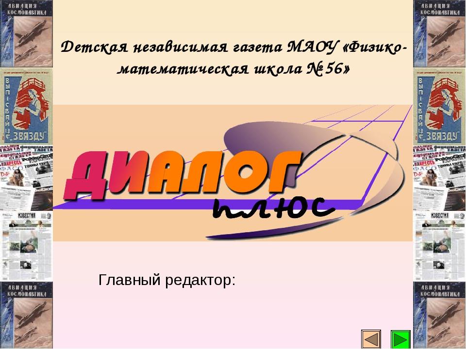 Детская независимая газета МАОУ «Физико-математическая школа № 56» Главный ре...