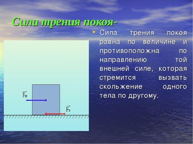 Сила трения покоя- Сила трения покоя равна по величине и противоположна по на...