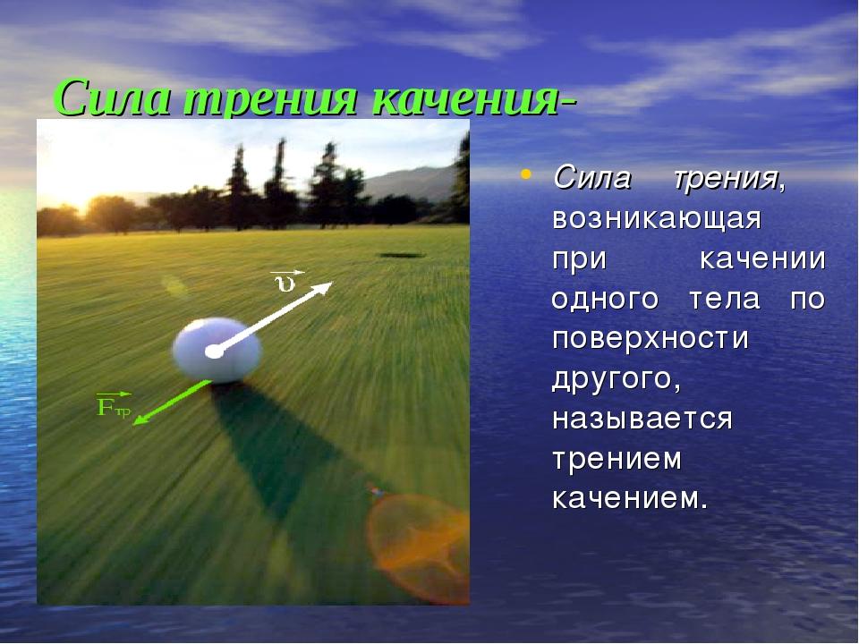 Сила трения качения- Сила трения, возникающая при качении одного тела по пове...