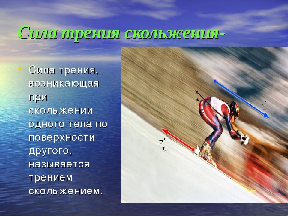 Сила трения скольжения- Сила трения, возникающая при скольжении одного тела п...