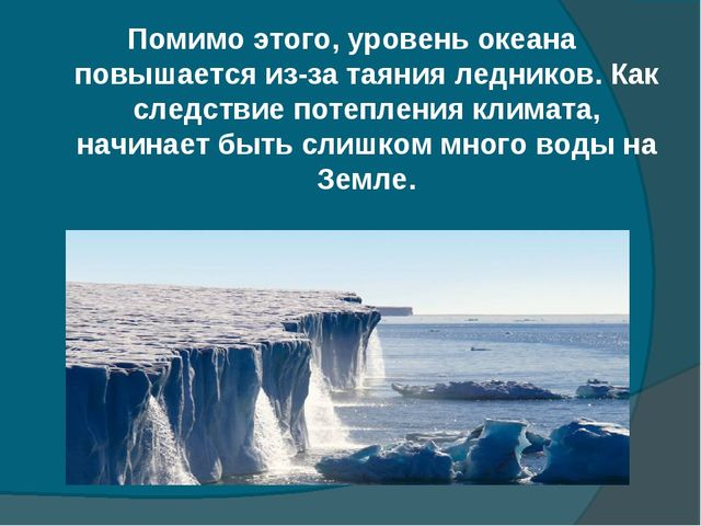 Помимо этого, уровень океана повышается из-за таяния ледников. Как следствие...