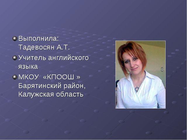 Выполнила: Тадевосян А.Т. Учитель английского языка МКОУ «КПООШ » Барятинский...