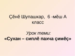 Çĕнĕ Шупашкар, 6 -мĕш А класс Урок теми: «Сухан – сиплĕ пахча çимĕç»