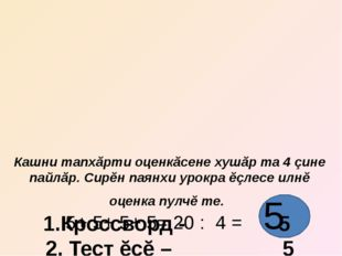 Кашни тапхăрти оценкăсене хушăр та 4 çине пайлăр. Сирĕн паянхи урокра ĕçлесе
