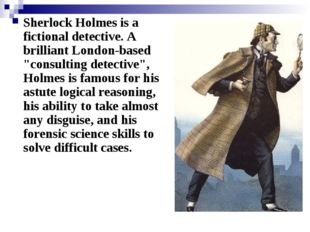 "Sherlock Holmes is a fictional detective. A brilliant London-based ""consultin"