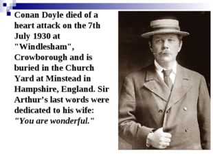 "Conan Doyle died of a heart attack on the 7th July 1930 at ""Windlesham"", Crow"