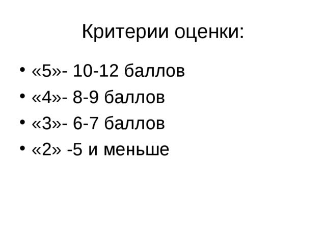 Критерии оценки: «5»- 10-12 баллов «4»- 8-9 баллов «3»- 6-7 баллов «2» -5 и м...