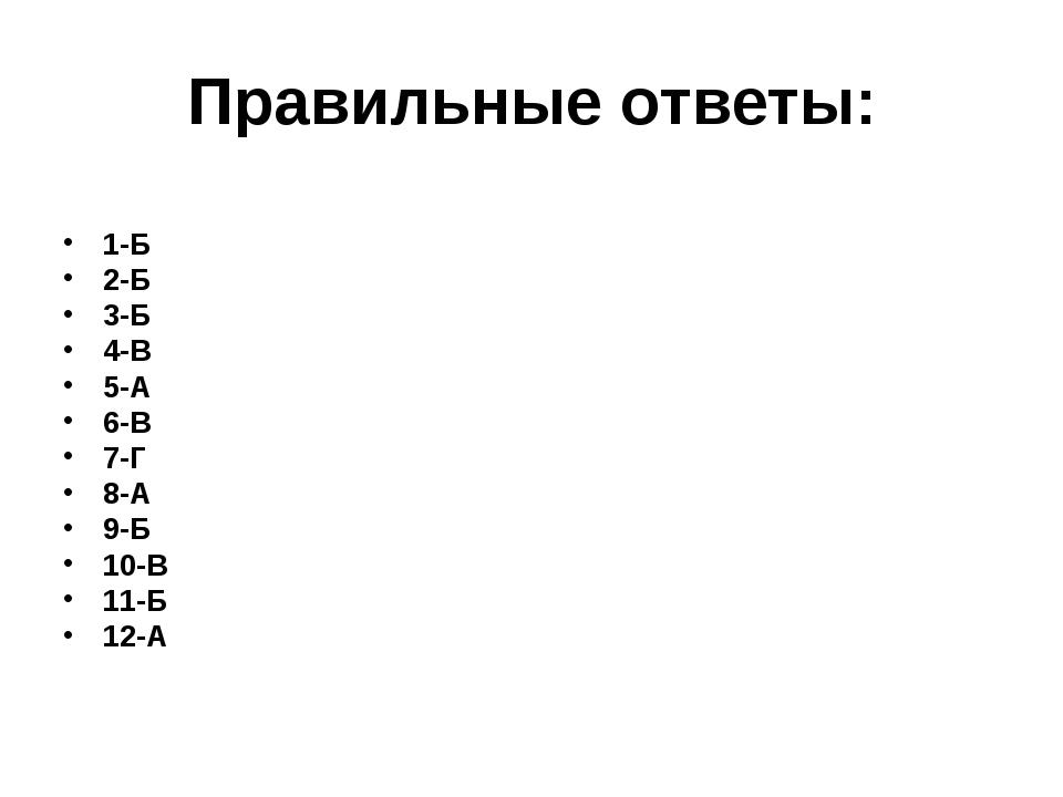 Правильные ответы: 1-Б 2-Б 3-Б 4-В 5-А 6-В 7-Г 8-А 9-Б 10-В 11-Б 12-А