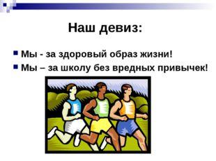 Наш девиз: Мы - за здоровый образ жизни! Мы – за школу без вредных привычек!