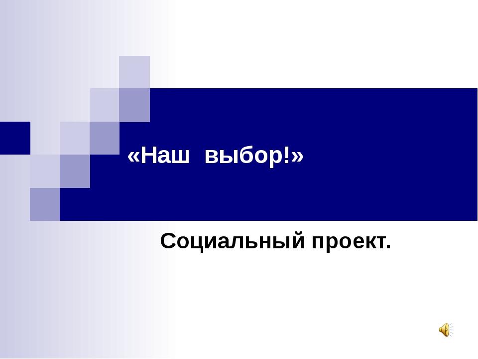 «Наш выбор!» Социальный проект.