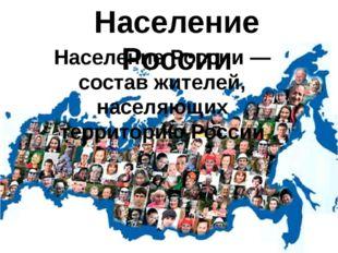 Население России Население России — состав жителей, населяющих территорию Рос