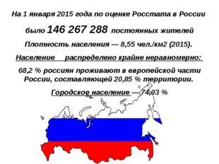 На 1 января 2015 года по оценке Росстата в России было 146 267 288 постоянны