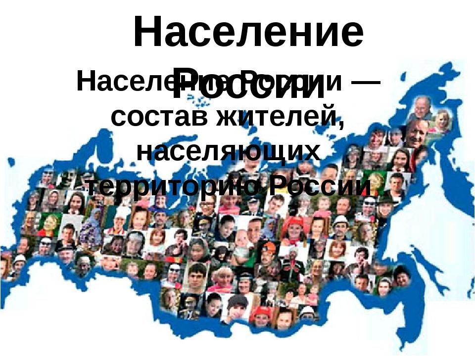 Население России Население России — состав жителей, населяющих территорию Рос...