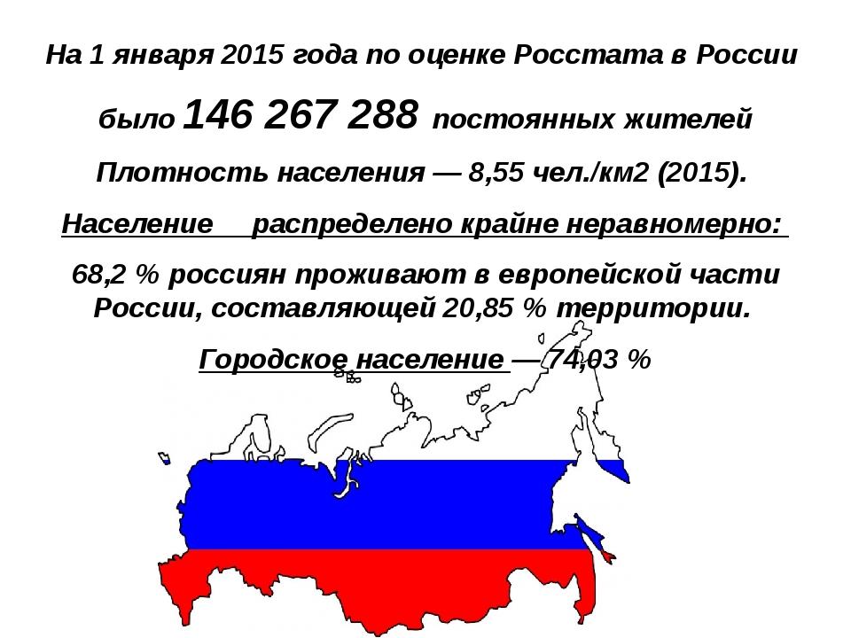 На 1 января 2015 года по оценке Росстата в России было 146 267 288 постоянны...