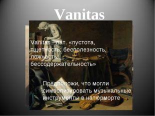 Vanitas Vanitas –лат. «пустота, тщетность, бесполезность, ложность, бессодерж