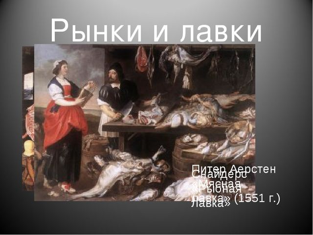 Рынки и лавки Питер Аерстен «Мясная лавка» (1551 г.) Снайдерс «Рыбная лавка»
