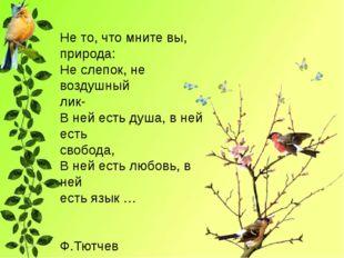 Не то, что мните вы, природа: Не слепок, не воздушный лик- В ней есть душа,