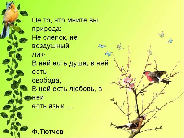 Не то, что мните вы, природа: Не слепок, не воздушный лик- В ней есть душа,...