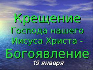 Крещение Господа нашего Иисуса Христа - Богоявление 19 января