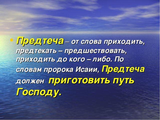 Предтеча – от слова приходить, предтекать – предшествовать, приходить до ког...