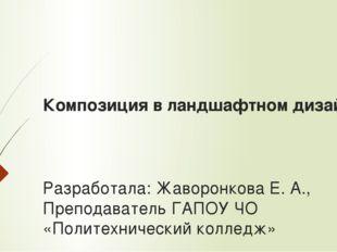 Композиция в ландшафтном дизайне Разработала: Жаворонкова Е. А., Преподавател
