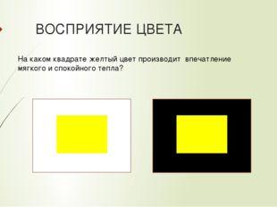 ВОСПРИЯТИЕ ЦВЕТА На каком квадрате желтый цвет производит впечатление мягкого