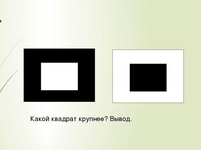 Какой квадрат крупнее? Вывод.
