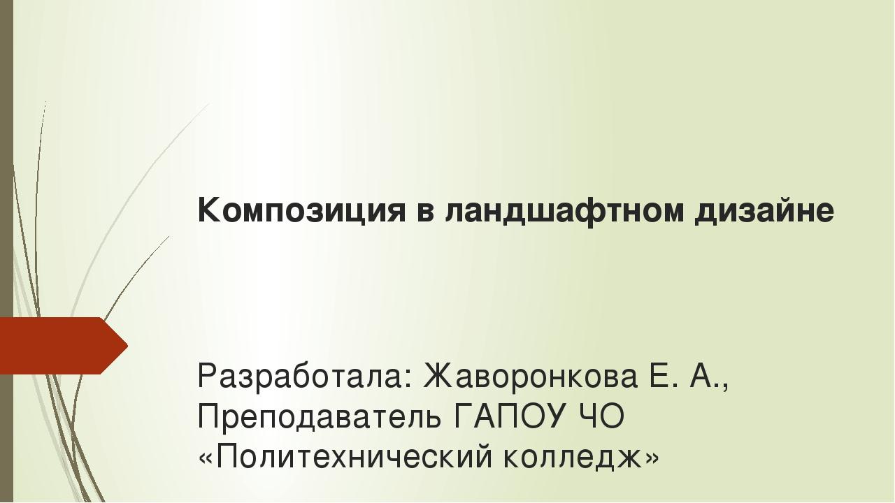 Композиция в ландшафтном дизайне Разработала: Жаворонкова Е. А., Преподавател...