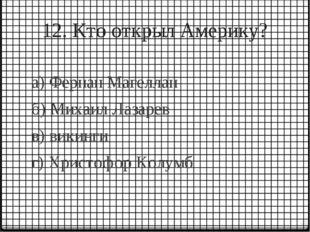 12. Кто открыл Америку? а) Фернан Магеллан б) Михаил Лазарев в) викинги г) Хр