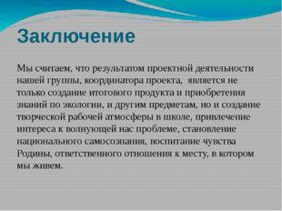 Заключение Мы считаем, что результатом проектной деятельности нашей группы, к