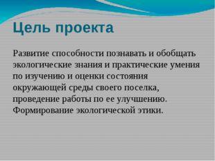 Цель проекта Развитие способности познавать и обобщать экологические знания и