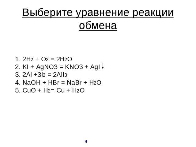 Выберите уравнение реакции обмена 2H2 + O2 = 2H2O KI + AgNO3 = KNO3 + AgI 2Al...